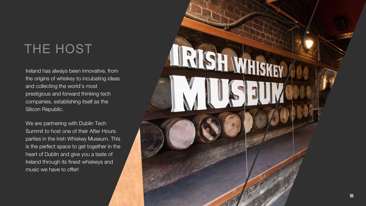 The Host - Ireland has always been innovative, from the origins of whiskey to incubating ideas and collecting the world's most prestigious and forward thinking tech companies, establishing itself as the Silicon Republic.  We are partnering with Dublin Tech Summit to host one of their After Hours parties in the Irish Whiskey Museum. This  is the perfect space to get together in the heart of Dublin and give you a taste of Ireland through its finest whiskeys and music we have to offer!