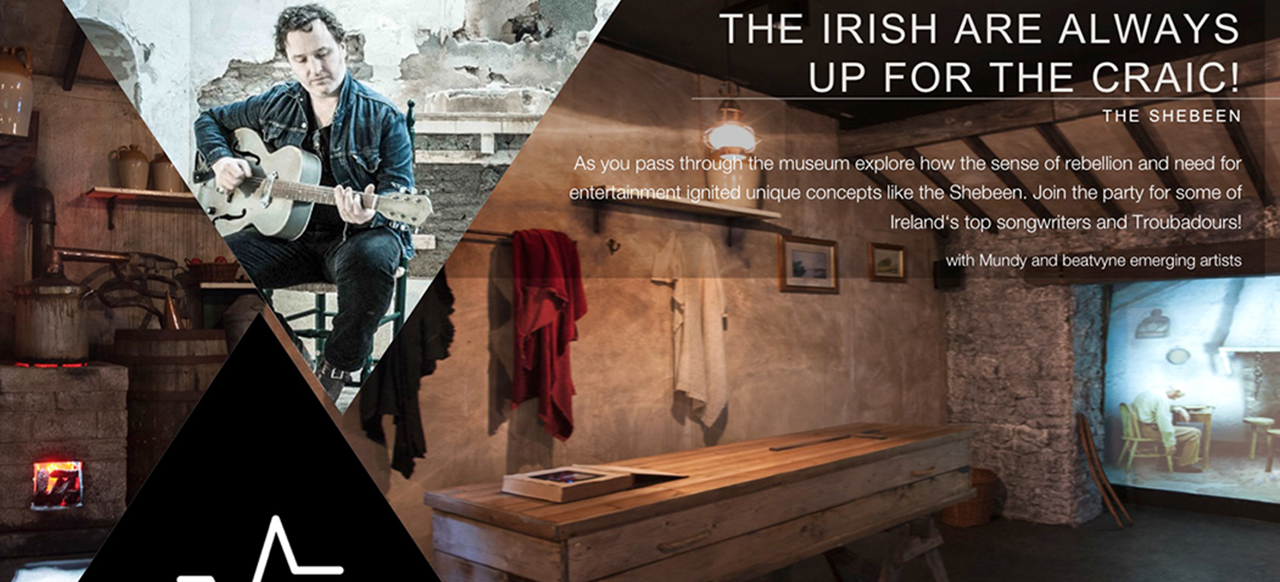 The Irish Are always  up for the Craic! - As you pass through the museum explore how the sense of rebellion and need for entertainment ignited unique concepts like the Shebeen. Join the party for some of Ireland's top songwriters and troubadours!  with Mundy and beatvyne emerging artists