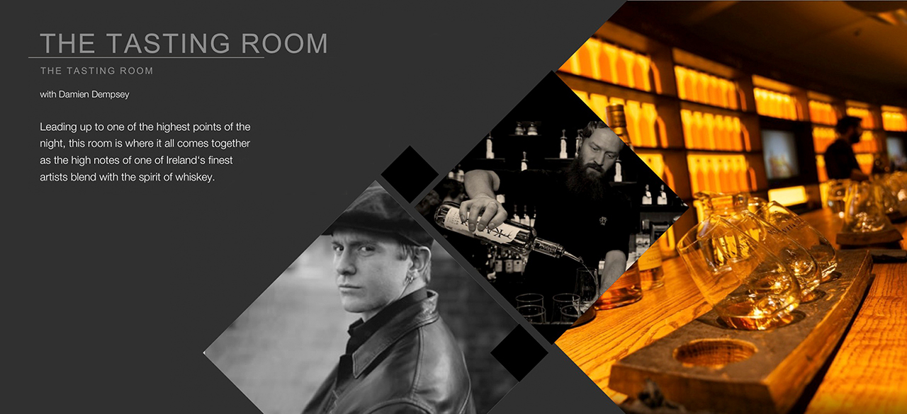 Tasting Room - with Damien Dempsey  Leading up to one of the highest points of the night, this room is where it all comes together as the high notes of one of Ireland's finest artists blend with the spirit of whiskey.