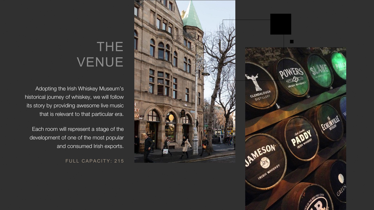 The Venue - Adopting the Irish Whiskey Museum's historical journey of whiskey, we will follow its story by providing awesome live music that is relevant to that particular era.  Each room will represent a stage of the development of one of the most popular and consumed Irish exports.